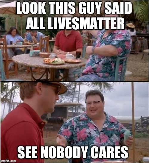 See Nobody Cares Meme | LOOK THIS GUY SAID ALL LIVESMATTER SEE NOBODY CARES | image tagged in memes,see nobody cares | made w/ Imgflip meme maker