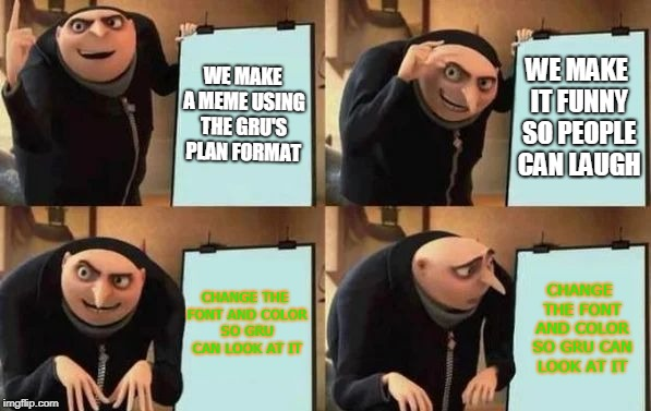 Gru's Plan | WE MAKE A MEME USING THE GRU'S PLAN FORMAT WE MAKE IT FUNNY SO PEOPLE CAN LAUGH CHANGE THE FONT AND COLOR SO GRU CAN LOOK AT IT CHANGE THE F | image tagged in gru's plan | made w/ Imgflip meme maker