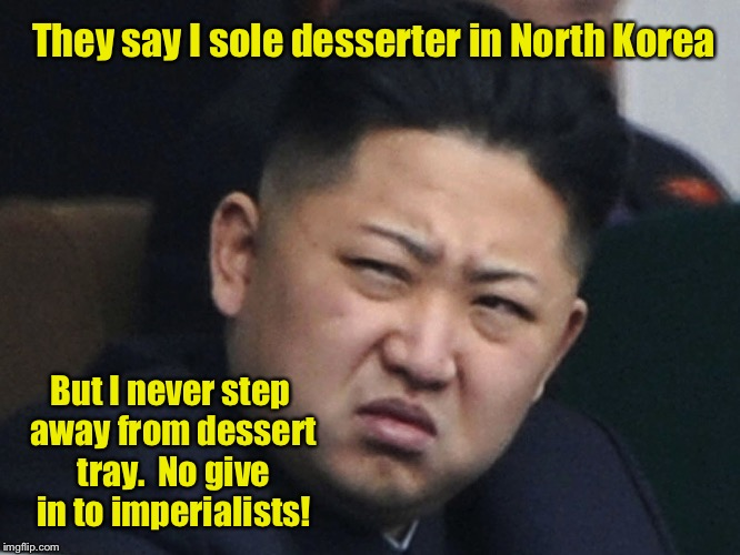 They say I sole desserter in North Korea But I never step away from dessert tray.  No give in to imperialists! | made w/ Imgflip meme maker
