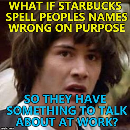 Maybe it's a service... :) | WHAT IF STARBUCKS SPELL PEOPLES NAMES WRONG ON PURPOSE SO THEY HAVE SOMETHING TO TALK ABOUT AT WORK? | image tagged in memes,conspiracy keanu,starbucks | made w/ Imgflip meme maker