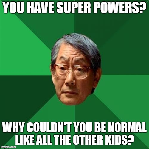 High Expectations Asian Father Meme | YOU HAVE SUPER POWERS? WHY COULDN'T YOU BE NORMAL LIKE ALL THE OTHER KIDS? | image tagged in memes,high expectations asian father | made w/ Imgflip meme maker