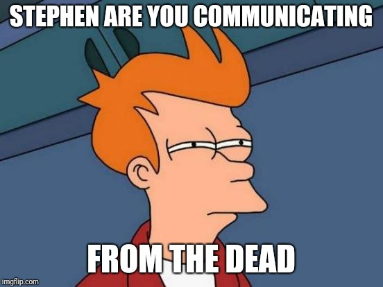 Futurama Fry Meme | STEPHEN ARE YOU COMMUNICATING FROM THE DEAD | image tagged in memes,futurama fry | made w/ Imgflip meme maker