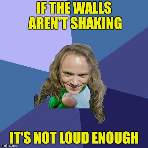 Success PowerMetalhead | IF THE WALLS AREN'T SHAKING IT'S NOT LOUD ENOUGH | image tagged in success powermetalhead | made w/ Imgflip meme maker