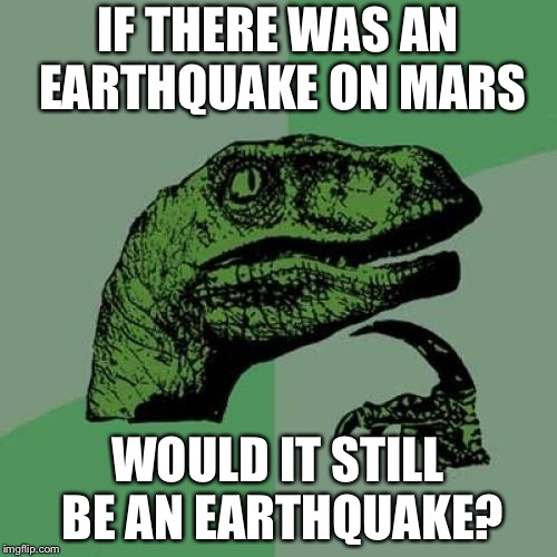 Philosoraptor Meme | IF THERE WAS AN EARTHQUAKE ON MARS WOULD IT STILL BE AN EARTHQUAKE? | image tagged in memes,philosoraptor | made w/ Imgflip meme maker