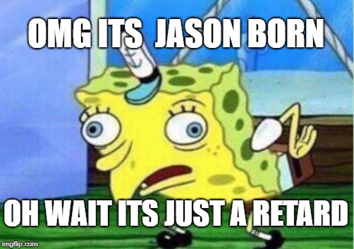 Mocking Spongebob Meme | OMG ITS  JASON BORN OH WAIT ITS JUST A RETARD | image tagged in memes,mocking spongebob | made w/ Imgflip meme maker