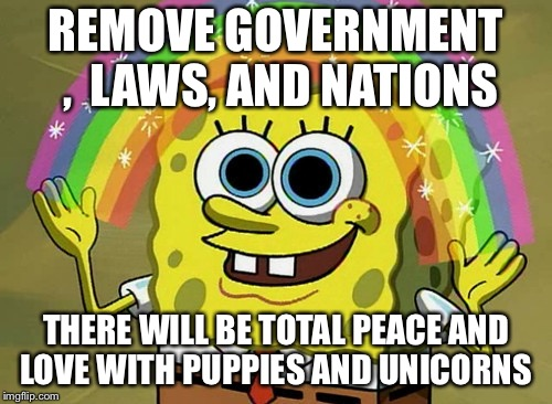 Imagination Spongebob Meme | REMOVE GOVERNMENT ,  LAWS, AND NATIONS THERE WILL BE TOTAL PEACE AND LOVE WITH PUPPIES AND UNICORNS | image tagged in memes,imagination spongebob | made w/ Imgflip meme maker