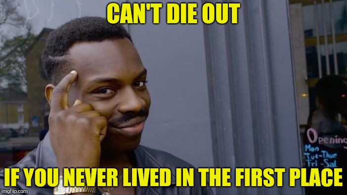 Roll Safe Think About It Meme | CAN'T DIE OUT IF YOU NEVER LIVED IN THE FIRST PLACE | image tagged in memes,roll safe think about it | made w/ Imgflip meme maker