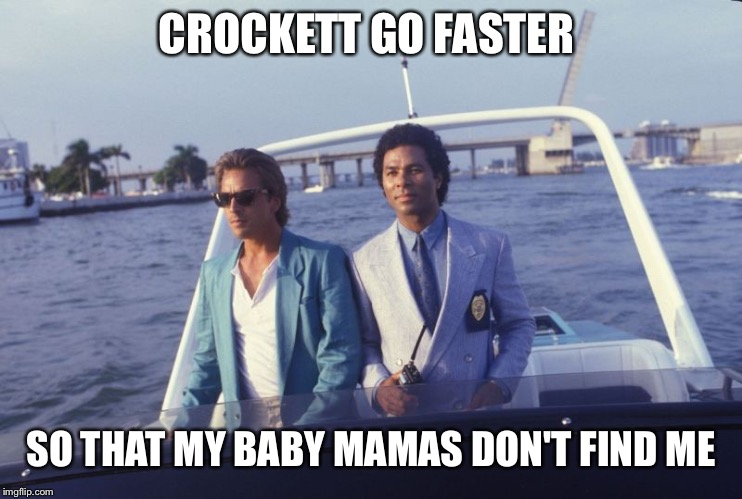 miami vice boat | CROCKETT GO FASTER SO THAT MY BABY MAMAS DON'T FIND ME | image tagged in miami vice boat | made w/ Imgflip meme maker