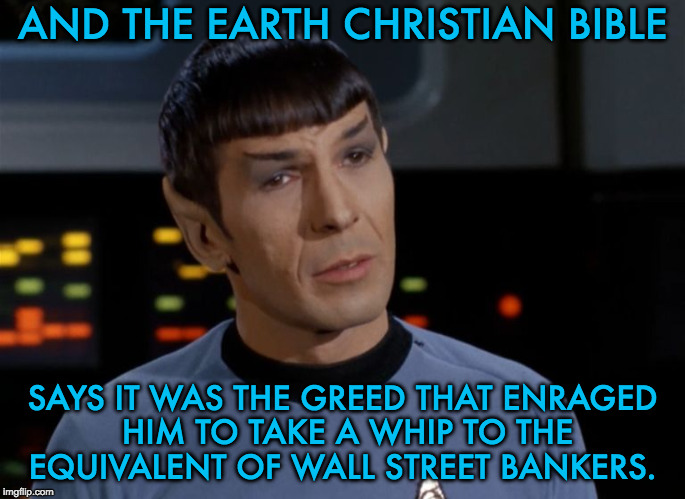 I believe I said that.  | AND THE EARTH CHRISTIAN BIBLE SAYS IT WAS THE GREED THAT ENRAGED HIM TO TAKE A WHIP TO THE EQUIVALENT OF WALL STREET BANKERS. | image tagged in i believe i said that | made w/ Imgflip meme maker