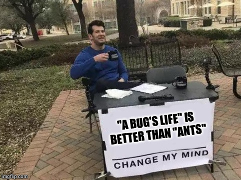 "Change My Mind | ""A BUG'S LIFE"" IS BETTER THAN ""ANTS"" 