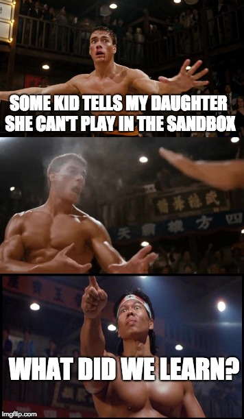 SOME KID TELLS MY DAUGHTER SHE CAN'T PLAY IN THE SANDBOX WHAT DID WE LEARN? | image tagged in sandbox,white privilege,children playing,bad kid | made w/ Imgflip meme maker