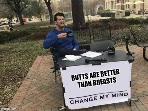 Motorboating is a hobby of mine. | BUTTS ARE BETTER THAN BREASTS | image tagged in change my mind | made w/ Imgflip meme maker