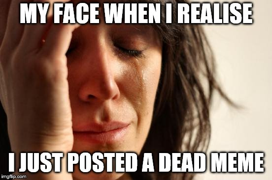 First World Problems Meme | MY FACE WHEN I REALISE I JUST POSTED A DEAD MEME | image tagged in memes,first world problems | made w/ Imgflip meme maker