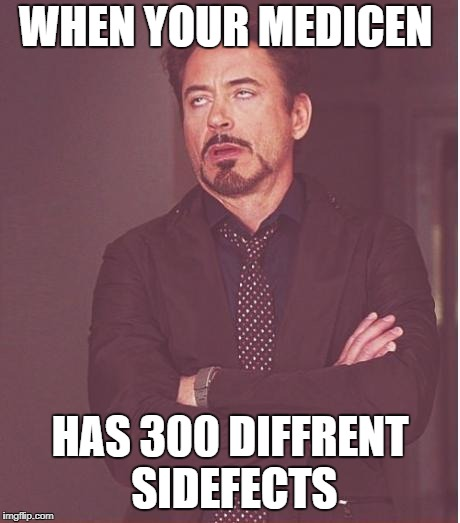 Face You Make Robert Downey Jr Meme | WHEN YOUR MEDICEN HAS 300 DIFFRENT SIDEFECTS | image tagged in memes,face you make robert downey jr | made w/ Imgflip meme maker