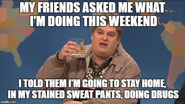 Still Better Than Whatever They Were Planning On Doing, Cheaper too... | MY FRIENDS ASKED ME WHAT I'M DOING THIS WEEKEND I TOLD THEM I'M GOING TO STAY HOME, IN MY STAINED SWEAT PANTS, DOING DRUGS | image tagged in drunk,drugs,weekend,vacation,friends | made w/ Imgflip meme maker