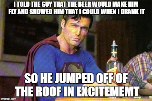 Superman's a jerk when hes drunk | I TOLD THE GUY THAT THE BEER WOULD MAKE HIM FLY AND SHOWED HIM THAT I COULD WHEN I DRANK IT SO HE JUMPED OFF OF THE ROOF IN EXCITEMEMT | image tagged in drunk superman,jokes,drinking,stupid | made w/ Imgflip meme maker