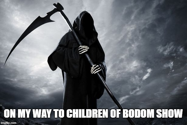 ON MY WAY TO CHILDREN OF BODOM SHOW | image tagged in death | made w/ Imgflip meme maker