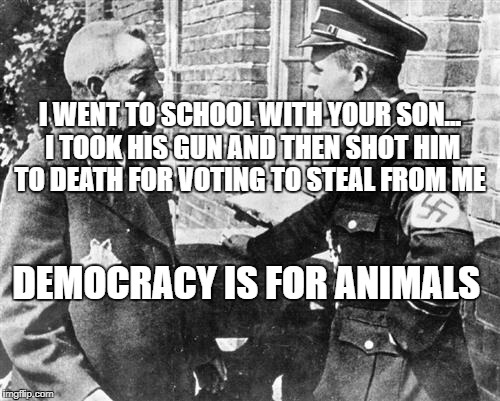 Nazi speaking to Jew | I WENT TO SCHOOL WITH YOUR SON... I TOOK HIS GUN AND THEN SHOT HIM TO DEATH FOR VOTING TO STEAL FROM ME DEMOCRACY IS FOR ANIMALS | image tagged in nazi speaking to jew | made w/ Imgflip meme maker