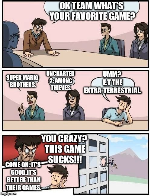 Favorite Games. | OK TEAM WHAT'S YOUR FAVORITE GAME? SUPER MARIO BROTHERS. UNCHARTED 2: AMONG THIEVES. UMM? E.T THE EXTRA-TERRESTRIAL. YOU CRAZY? THIS GAME SU | image tagged in memes,boardroom meeting suggestion | made w/ Imgflip meme maker