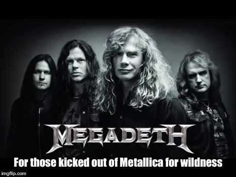 For those kicked out of Metallica for wildness | made w/ Imgflip meme maker