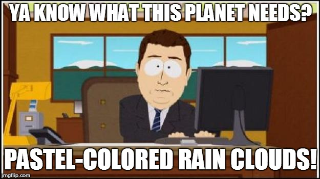 YA KNOW WHAT THIS PLANET NEEDS? PASTEL-COLORED RAIN CLOUDS! | made w/ Imgflip meme maker