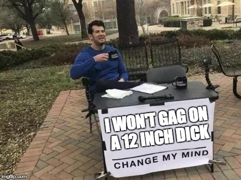 Change My Mind Meme | I WON'T GAG ON A 12 INCH DICK | image tagged in change my mind | made w/ Imgflip meme maker