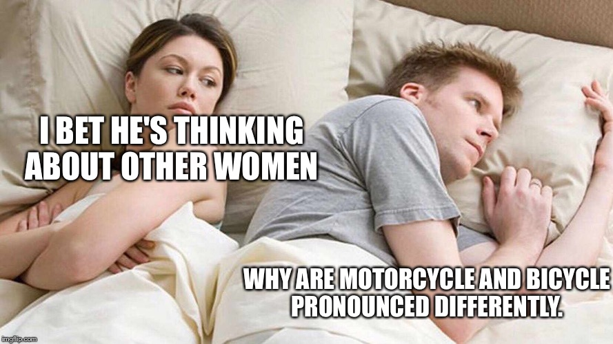 I bet he's thinking about other women  | I BET HE'S THINKING ABOUT OTHER WOMEN WHY ARE MOTORCYCLE AND BICYCLE PRONOUNCED DIFFERENTLY. | image tagged in i bet he's thinking about other women | made w/ Imgflip meme maker