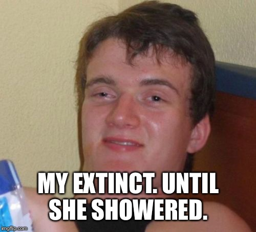 10 Guy Meme | MY EXTINCT. UNTIL SHE SHOWERED. | image tagged in memes,10 guy | made w/ Imgflip meme maker