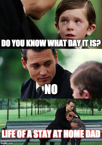 Finding Neverland Meme | DO YOU KNOW WHAT DAY IT IS? NO LIFE OF A STAY AT HOME DAD | image tagged in memes,finding neverland,parents,parenting,stay at home mom | made w/ Imgflip meme maker