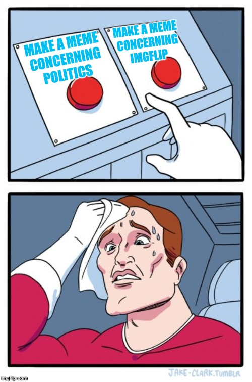 Two Buttons Meme | MAKE A MEME CONCERNING POLITICS MAKE A MEME CONCERNING IMGFLIP | image tagged in memes,two buttons | made w/ Imgflip meme maker