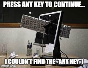 "computer rage | PRESS ANY KEY TO CONTINUE... I COULDN'T FIND THE ""ANY KEY""! 