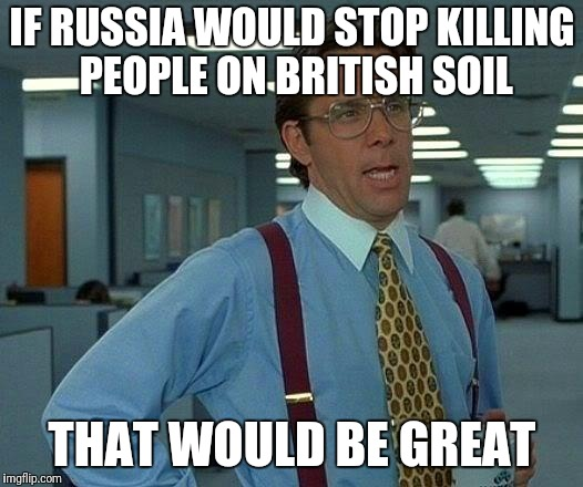 #highlylikelyrussia  | IF RUSSIA WOULD STOP KILLING PEOPLE ON BRITISH SOIL THAT WOULD BE GREAT | image tagged in russia,assassination,uk,stop,panic,world war iii | made w/ Imgflip meme maker