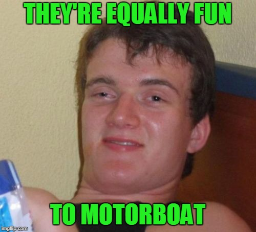 10 Guy Meme | THEY'RE EQUALLY FUN TO MOTORBOAT | image tagged in memes,10 guy | made w/ Imgflip meme maker