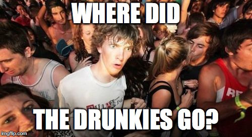 Sudden Clarity Clarence | WHERE DID THE DRUNKIES GO? | image tagged in memes,sudden clarity clarence,drunkies,drunk,party | made w/ Imgflip meme maker