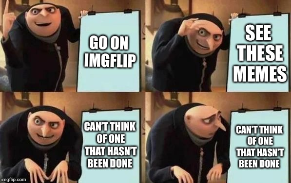 Gru's Plan | GO ON IMGFLIP SEE THESE MEMES CAN'T THINK OF ONE THAT HASN'T BEEN DONE CAN'T THINK OF ONE THAT HASN'T BEEN DONE | image tagged in gru's plan | made w/ Imgflip meme maker