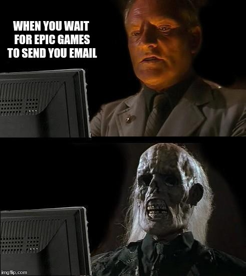 Ill Just Wait Here Meme | WHEN YOU WAIT FOR EPIC GAMES TO SEND YOU EMAIL | image tagged in memes,ill just wait here | made w/ Imgflip meme maker