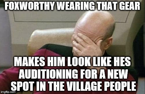 Captain Picard Facepalm Meme | FOXWORTHY WEARING THAT GEAR MAKES HIM LOOK LIKE HES AUDITIONING FOR A NEW SPOT IN THE VILLAGE PEOPLE | image tagged in memes,captain picard facepalm | made w/ Imgflip meme maker
