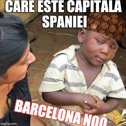 Third World Skeptical Kid Meme | CARE ESTE CAPITALA SPANIEI BARCELONA NOO | image tagged in memes,third world skeptical kid,scumbag | made w/ Imgflip meme maker