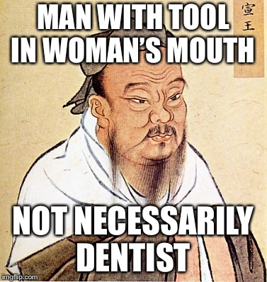 Confucius say  | MAN WITH TOOL IN WOMAN'S MOUTH NOT NECESSARILY DENTIST | image tagged in confucius says | made w/ Imgflip meme maker