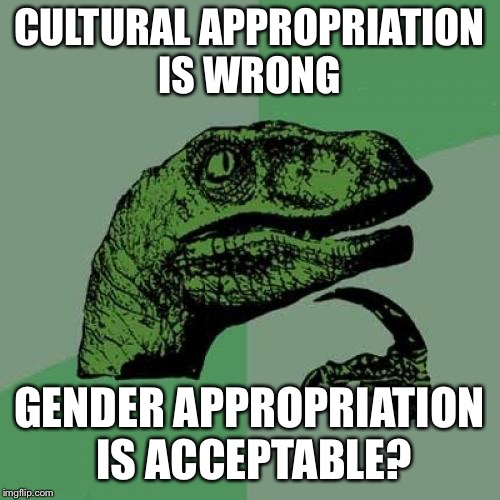 Philosoraptor Meme | CULTURAL APPROPRIATION IS WRONG GENDER APPROPRIATION IS ACCEPTABLE? | image tagged in memes,philosoraptor | made w/ Imgflip meme maker