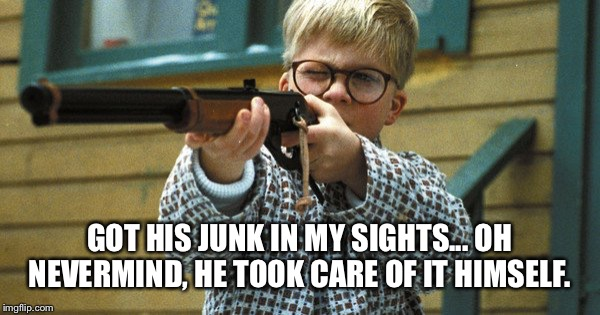 GOT HIS JUNK IN MY SIGHTS... OH NEVERMIND, HE TOOK CARE OF IT HIMSELF. | made w/ Imgflip meme maker