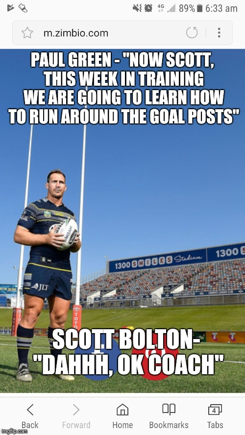 "PAUL GREEN - ""NOW SCOTT, THIS WEEK IN TRAINING WE ARE GOING TO LEARN HOW TO RUN AROUND THE GOAL POSTS"" SCOTT BOLTON- ""DAHHH, OK COACH"" 