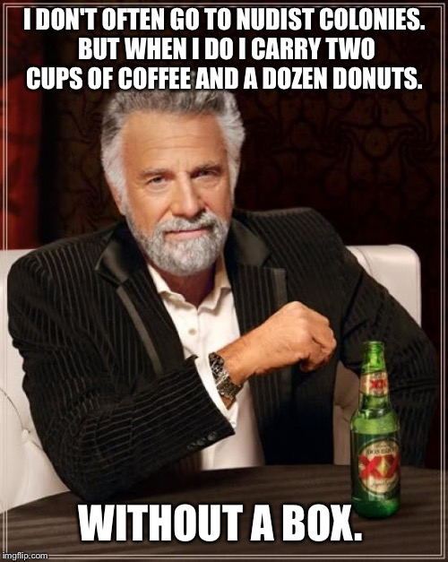 The Most Interesting Man In The World Meme | I DON'T OFTEN GO TO NUDIST COLONIES. BUT WHEN I DO I CARRY TWO CUPS OF COFFEE AND A DOZEN DONUTS. WITHOUT A BOX. | image tagged in memes,the most interesting man in the world | made w/ Imgflip meme maker
