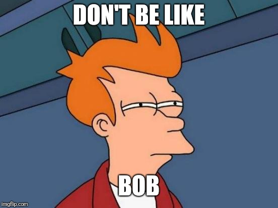 Futurama Fry Meme | DON'T BE LIKE BOB | image tagged in memes,futurama fry | made w/ Imgflip meme maker