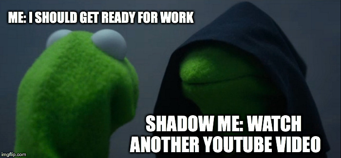 Priorities | ME: I SHOULD GET READY FOR WORK SHADOW ME: WATCH ANOTHER YOUTUBE VIDEO | image tagged in memes,evil kermit | made w/ Imgflip meme maker