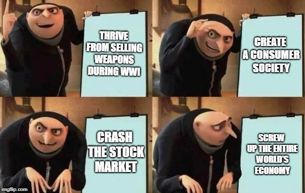 Welcome to the 1920s! | THRIVE FROM SELLING WEAPONS DURING WWI CREATE A CONSUMER SOCIETY CRASH THE STOCK MARKET SCREW UP THE ENTIRE WORLD'S ECONOMY | image tagged in gru's plan,history,america,meme | made w/ Imgflip meme maker