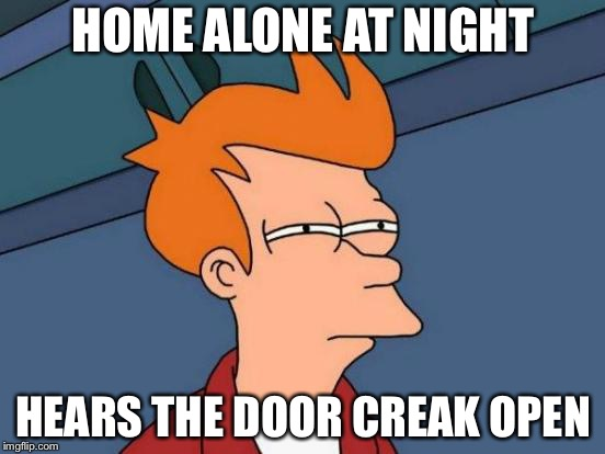 Futurama Fry Meme | HOME ALONE AT NIGHT HEARS THE DOOR CREAK OPEN | image tagged in memes,futurama fry | made w/ Imgflip meme maker