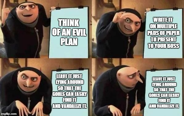Gru's Plan | THINK OF AN EVIL PLAN WRITE IT ON MULTIPLE PADS OF PAPER TO PRESENT TO YOUR BOSS LEAVE IT JUST LYING AROUND SO THAT THE GORLS CAN EASILY FIN | image tagged in gru's plan | made w/ Imgflip meme maker