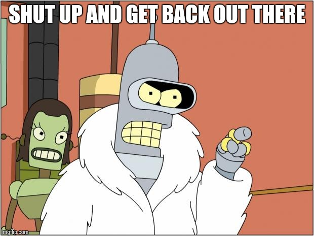 Bender | SHUT UP AND GET BACK OUT THERE | image tagged in memes,bender | made w/ Imgflip meme maker