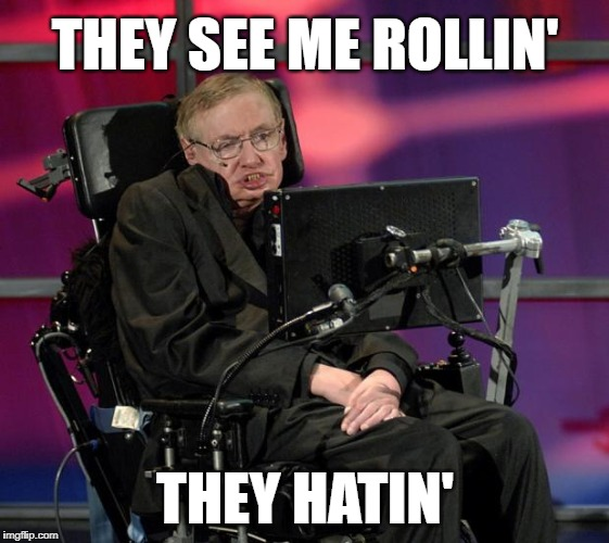 Dr. Stephen Hawking - 1942 thru 2018 - Rest in Peace, Sir! | THEY SEE ME ROLLIN' THEY HATIN' | image tagged in stephen hawking,chamillionaire,rapper,quit hatin,driving,dirty | made w/ Imgflip meme maker